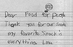 "A note from a child in the After School Snack Program: ""Dear Food for People, Thank you for our snacks. My Favorite snack is everything."""